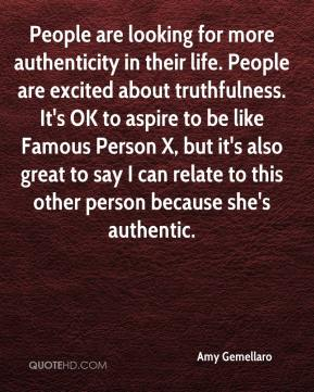 Amy Gemellaro - People are looking for more authenticity in their life. People are excited about truthfulness. It's OK to aspire to be like Famous Person X, but it's also great to say I can relate to this other person because she's authentic.