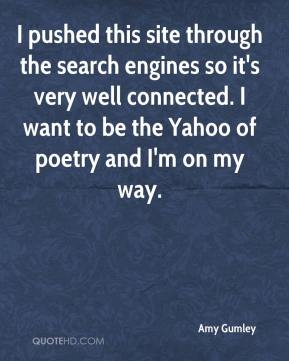Amy Gumley - I pushed this site through the search engines so it's very well connected. I want to be the Yahoo of poetry and I'm on my way.