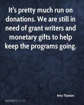 Amy Thaxton - It's pretty much run on donations. We are still in need of grant writers and monetary gifts to help keep the programs going.