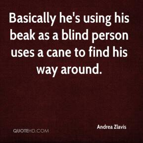 Andrea Zlavis - Basically he's using his beak as a blind person uses a cane to find his way around.