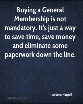 Andrew Harpell - Buying a General Membership is not mandatory. It's just a way to save time, save money and eliminate some paperwork down the line.