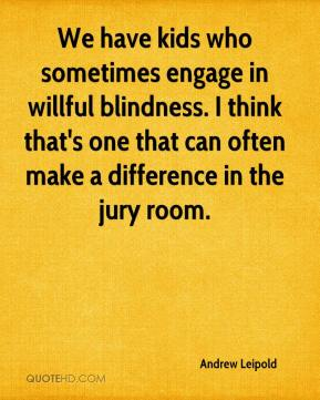Andrew Leipold - We have kids who sometimes engage in willful blindness. I think that's one that can often make a difference in the jury room.