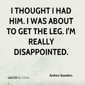 Andrew Saunders - I thought I had him. I was about to get the leg. I'm really disappointed.