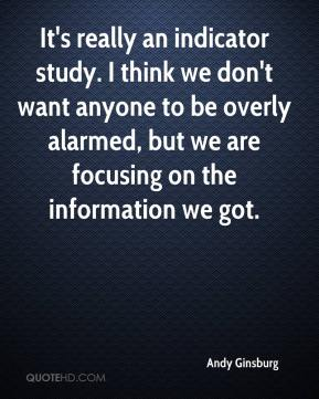 Andy Ginsburg - It's really an indicator study. I think we don't want anyone to be overly alarmed, but we are focusing on the information we got.