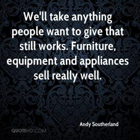 Andy Southerland - We'll take anything people want to give that still works. Furniture, equipment and appliances sell really well.