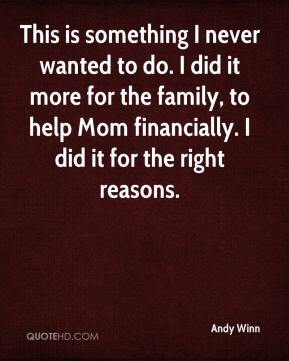Andy Winn - This is something I never wanted to do. I did it more for the family, to help Mom financially. I did it for the right reasons.