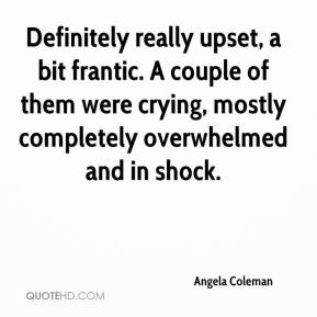 Angela Coleman - Definitely really upset, a bit frantic. A couple of them were crying, mostly completely overwhelmed and in shock.
