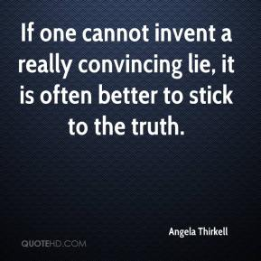 Angela Thirkell - If one cannot invent a really convincing lie, it is often better to stick to the truth.