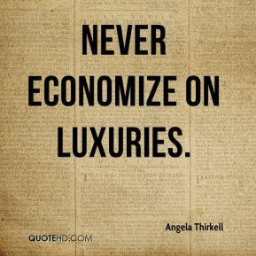 Angela Thirkell - Never economize on luxuries.