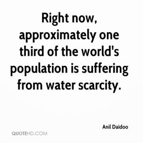 Right now, approximately one third of the world's population is suffering from water scarcity.