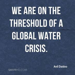 We are on the threshold of a global water crisis.
