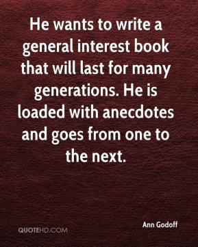 Ann Godoff - He wants to write a general interest book that will last for many generations. He is loaded with anecdotes and goes from one to the next.