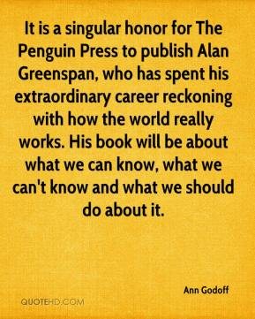Ann Godoff - It is a singular honor for The Penguin Press to publish Alan Greenspan, who has spent his extraordinary career reckoning with how the world really works. His book will be about what we can know, what we can't know and what we should do about it.