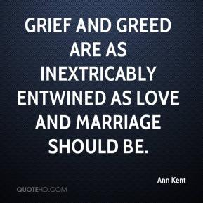 Ann Kent - Grief and greed are as inextricably entwined as love and marriage should be.