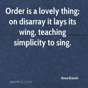 Anna Branch - Order is a lovely thing; on disarray it lays its wing, teaching simplicity to sing.