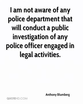 Anthony Blumberg - I am not aware of any police department that will conduct a public investigation of any police officer engaged in legal activities.
