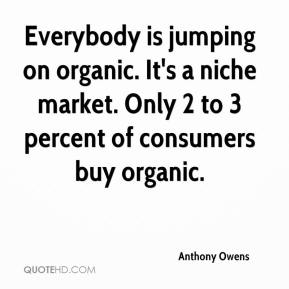 Anthony Owens - Everybody is jumping on organic. It's a niche market. Only 2 to 3 percent of consumers buy organic.