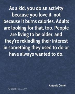 Antonio Conte - As a kid, you do an activity because you love it, not because it burns calories. Adults are looking for that, too. People are living to be older, and they're rekindling their interest in something they used to do or have always wanted to do.