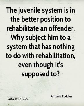 Antonio Tuddles - The juvenile system is in the better position to rehabilitate an offender. Why subject him to a system that has nothing to do with rehabilitation, even though it's supposed to?