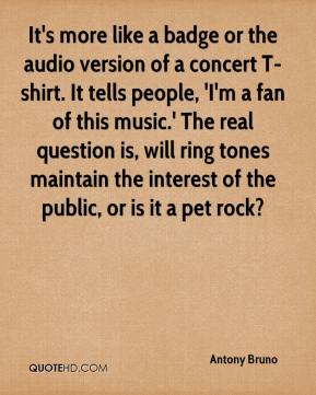 Antony Bruno - It's more like a badge or the audio version of a concert T-shirt. It tells people, 'I'm a fan of this music.' The real question is, will ring tones maintain the interest of the public, or is it a pet rock?