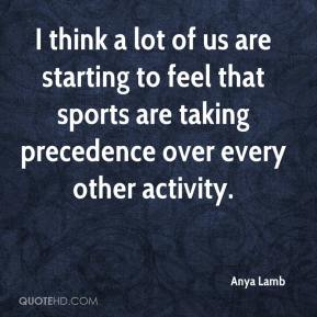 Anya Lamb - I think a lot of us are starting to feel that sports are taking precedence over every other activity.