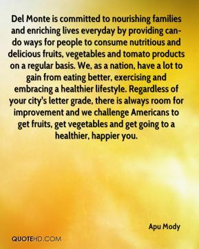 Del Monte is committed to nourishing families and enriching lives everyday by providing can-do ways for people to consume nutritious and delicious fruits, vegetables and tomato products on a regular basis. We, as a nation, have a lot to gain from eating better, exercising and embracing a healthier lifestyle. Regardless of your city's letter grade, there is always room for improvement and we challenge Americans to get fruits, get vegetables and get going to a healthier, happier you.