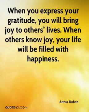 When you express your gratitude, you will bring joy to others' lives. When others know joy, your life will be filled with happiness.