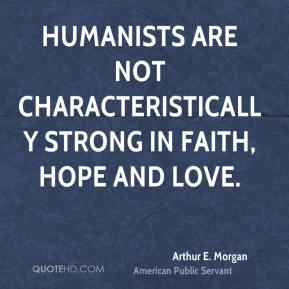 Humanists are not characteristically strong in faith, hope and love.