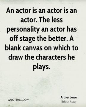 Arthur Lowe - An actor is an actor is an actor. The less personality an actor has off stage the better. A blank canvas on which to draw the characters he plays.