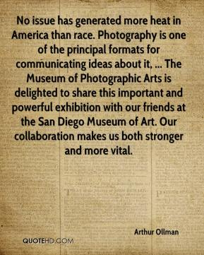 Arthur Ollman - No issue has generated more heat in America than race. Photography is one of the principal formats for communicating ideas about it, ... The Museum of Photographic Arts is delighted to share this important and powerful exhibition with our friends at the San Diego Museum of Art. Our collaboration makes us both stronger and more vital.