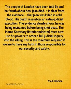 The people of London have been told lie and half truth about how Jean died. It is clear from the evidence ... that Jean was killed in cold blood. His death resembles an extra-judicial execution. The evidence clearly shows he was being restrained before being shot dead. The Home Secretary (interior minister) must now use his powers to order a full judicial inquiry into the killing. This is the minimum required if we are to have any faith in those responsible for our security and safety.