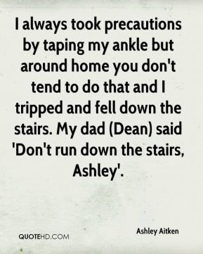 Ashley Aitken - I always took precautions by taping my ankle but around home you don't tend to do that and I tripped and fell down the stairs. My dad (Dean) said 'Don't run down the stairs, Ashley'.