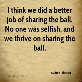 Aubree Johnson - I think we did a better job of sharing the ball. No one was selfish, and we thrive on sharing the ball.