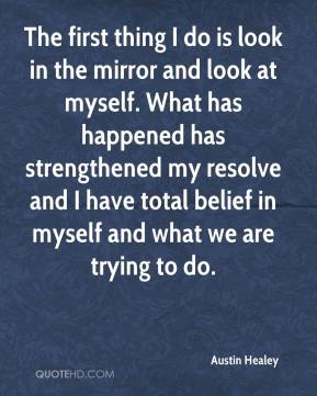 Austin Healey - The first thing I do is look in the mirror and look at myself. What has happened has strengthened my resolve and I have total belief in myself and what we are trying to do.