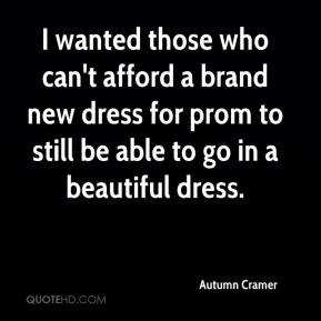 Autumn Cramer - I wanted those who can't afford a brand new dress for prom to still be able to go in a beautiful dress.