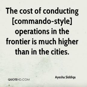 Ayesha Siddiqa - The cost of conducting [commando-style] operations in the frontier is much higher than in the cities.