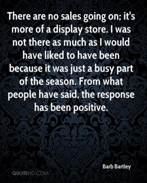 Barb Bartley - There are no sales going on; it's more of a display store. I was not there as much as I would have liked to have been because it was just a busy part of the season. From what people have said, the response has been positive.