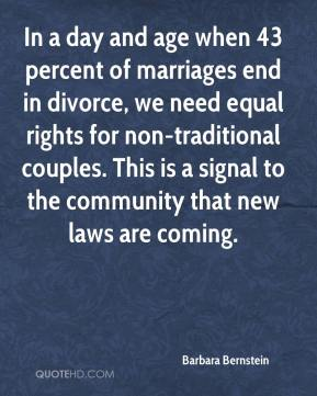 Barbara Bernstein - In a day and age when 43 percent of marriages end in divorce, we need equal rights for non-traditional couples. This is a signal to the community that new laws are coming.