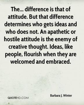 Barbara J. Winter - The... difference is that of attitude. But that difference determines who gets ideas and who does not. An apathetic or hostile attitude is the enemy of creative thought. Ideas, like people, flourish when they are welcomed and embraced.