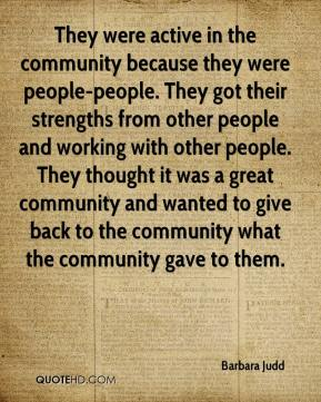 Barbara Judd - They were active in the community because they were people-people. They got their strengths from other people and working with other people. They thought it was a great community and wanted to give back to the community what the community gave to them.