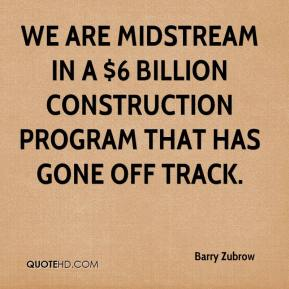 We are midstream in a $6 billion construction program that has gone off track.