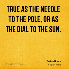 Barton Booth - True as the needle to the pole, Or as the dial to the sun.