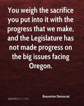 Beaverton Democrat - You weigh the sacrifice you put into it with the progress that we make, and the Legislature has not made progress on the big issues facing Oregon.