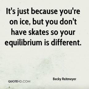 Becky Reitmeyer - It's just because you're on ice, but you don't have skates so your equilibrium is different.