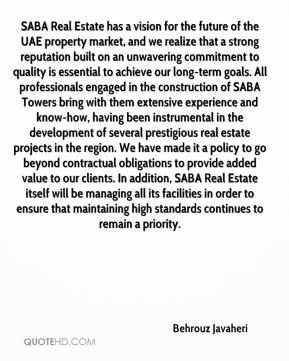 Behrouz Javaheri - SABA Real Estate has a vision for the future of the UAE property market, and we realize that a strong reputation built on an unwavering commitment to quality is essential to achieve our long-term goals. All professionals engaged in the construction of SABA Towers bring with them extensive experience and know-how, having been instrumental in the development of several prestigious real estate projects in the region. We have made it a policy to go beyond contractual obligations to provide added value to our clients. In addition, SABA Real Estate itself will be managing all its facilities in order to ensure that maintaining high standards continues to remain a priority.