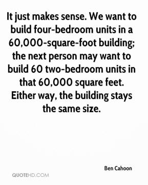 Ben Cahoon - It just makes sense. We want to build four-bedroom units in a 60,000-square-foot building; the next person may want to build 60 two-bedroom units in that 60,000 square feet. Either way, the building stays the same size.