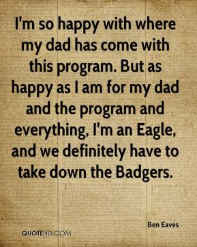 Ben Eaves - I'm so happy with where my dad has come with this program. But as happy as I am for my dad and the program and everything, I'm an Eagle, and we definitely have to take down the Badgers.