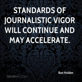 Ben Holden - Standards of journalistic vigor will continue and may accelerate.