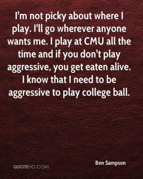 Ben Sampson - I'm not picky about where I play. I'll go wherever anyone wants me. I play at CMU all the time and if you don't play aggressive, you get eaten alive. I know that I need to be aggressive to play college ball.