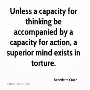 Benedetto Croce - Unless a capacity for thinking be accompanied by a capacity for action, a superior mind exists in torture.
